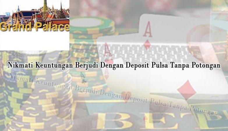 Deposit Pulsa Tanpa Potongan & Keuntungan Berjudi - Judi Online24Jam